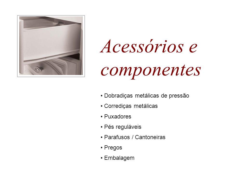 Acessórios e componentes Dobradiças metálicas de pressão Corrediças metálicas Puxadores Pés reguláveis Parafusos / Cantoneiras Pregos Embalagem