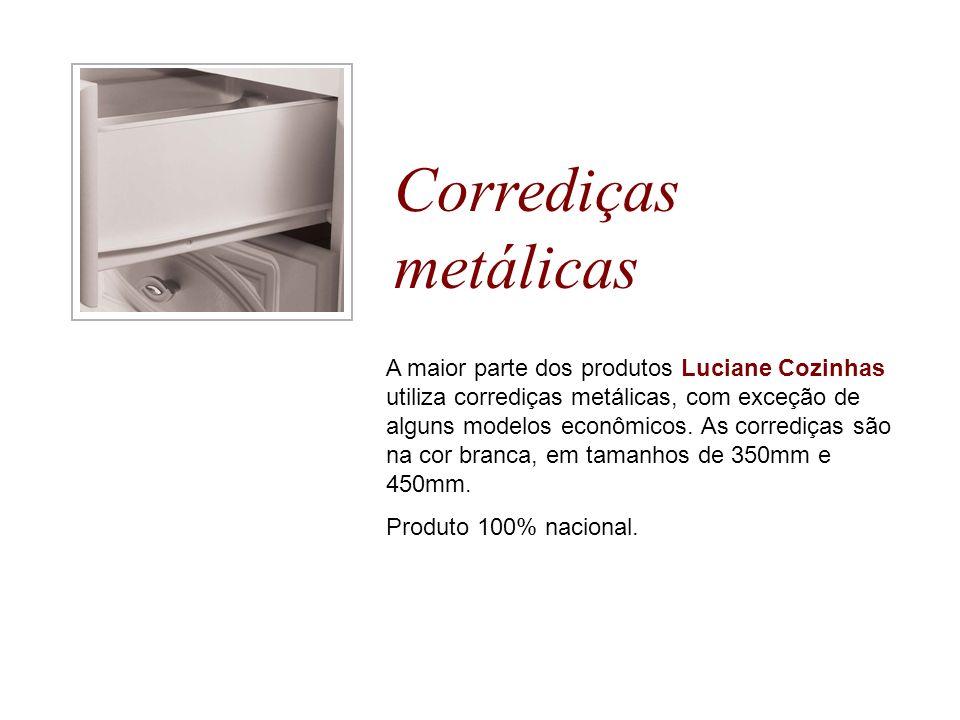 Corrediças metálicas A maior parte dos produtos Luciane Cozinhas utiliza corrediças metálicas, com exceção de alguns modelos econômicos. As corrediças