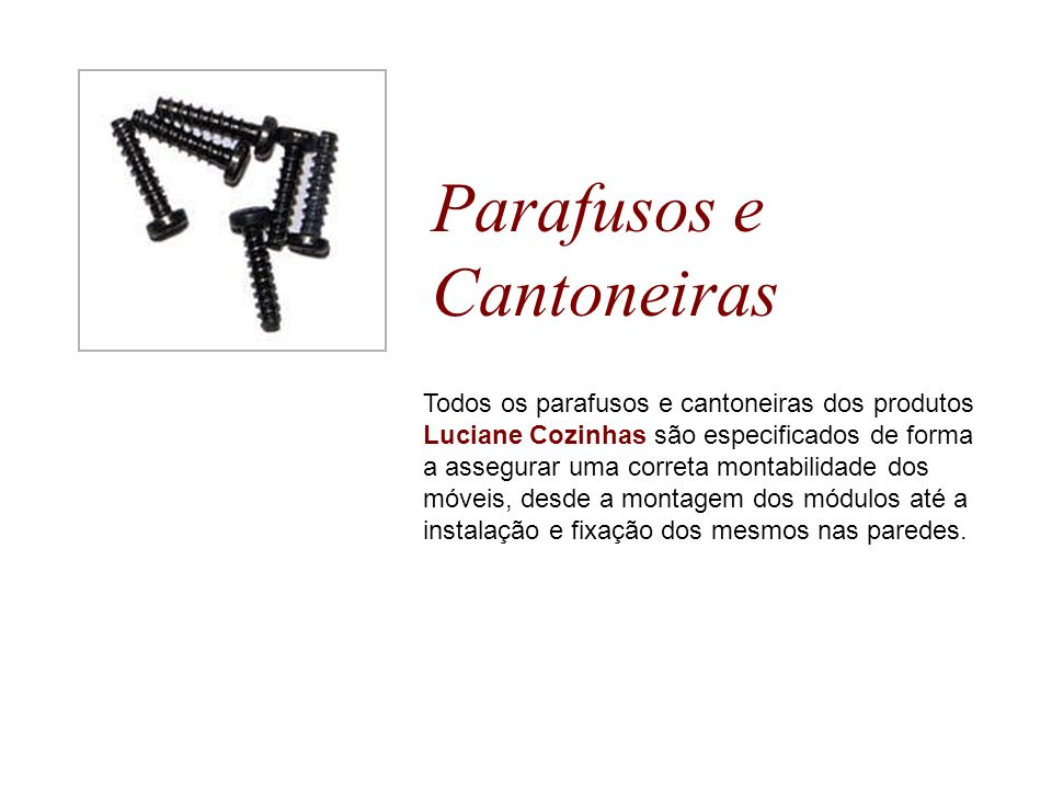 Parafusos e Cantoneiras Todos os parafusos e cantoneiras dos produtos Luciane Cozinhas são especificados de forma a assegurar uma correta montabilidad