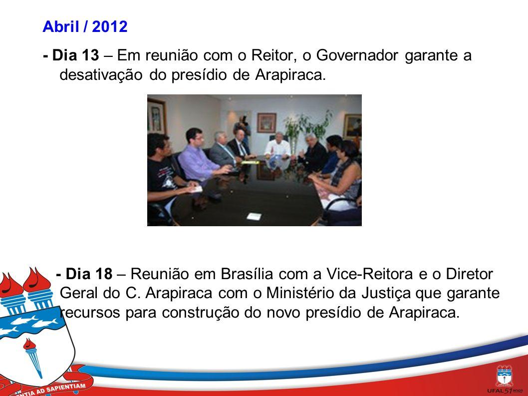 Abril / 2012 - Dia 13 – Em reunião com o Reitor, o Governador garante a desativação do presídio de Arapiraca. - Dia 18 – Reunião em Brasília com a Vic