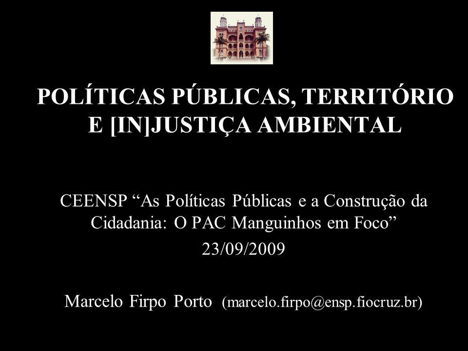POLÍTICAS PÚBLICAS, TERRITÓRIO E [IN]JUSTIÇA AMBIENTAL CEENSP As Políticas Públicas e a Construção da Cidadania: O PAC Manguinhos em Foco 23/09/2009 Marcelo Firpo Porto (marcelo.firpo@ensp.fiocruz.br)