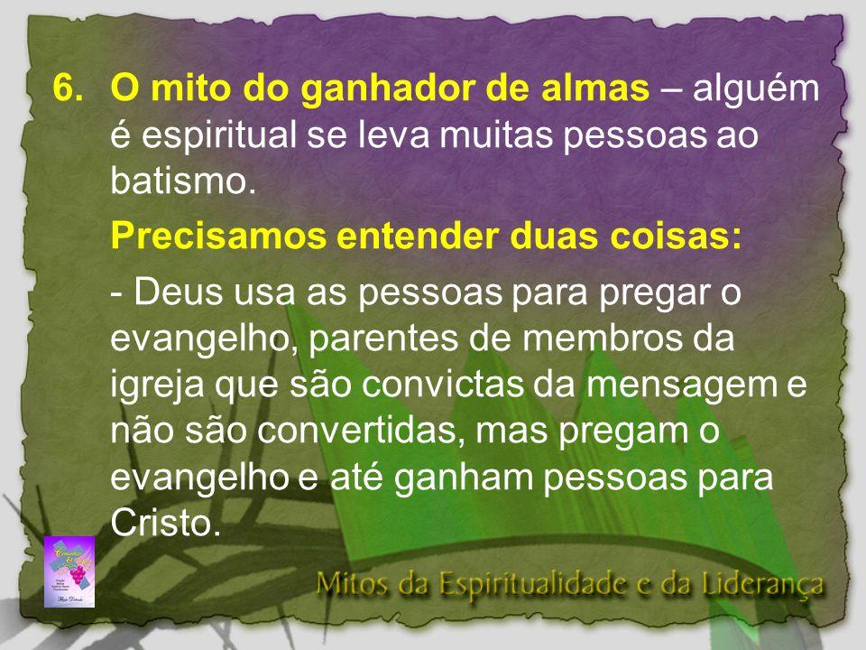 6.O mito do ganhador de almas – alguém é espiritual se leva muitas pessoas ao batismo.