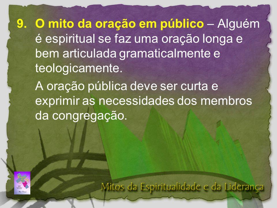 9.O mito da oração em público – Alguém é espiritual se faz uma oração longa e bem articulada gramaticalmente e teologicamente.