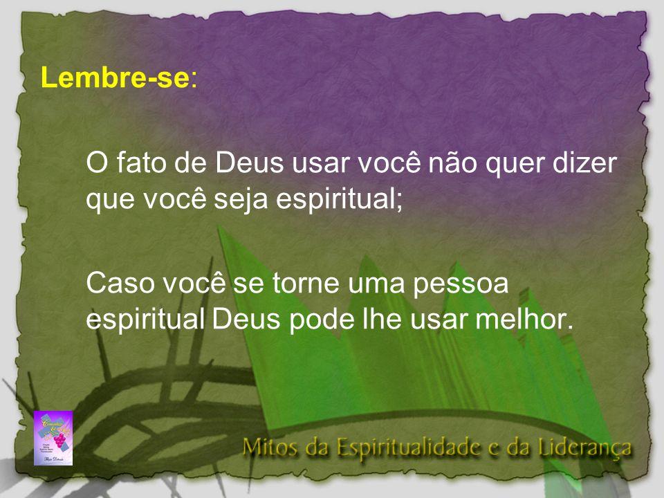 Lembre-se: O fato de Deus usar você não quer dizer que você seja espiritual; Caso você se torne uma pessoa espiritual Deus pode lhe usar melhor.