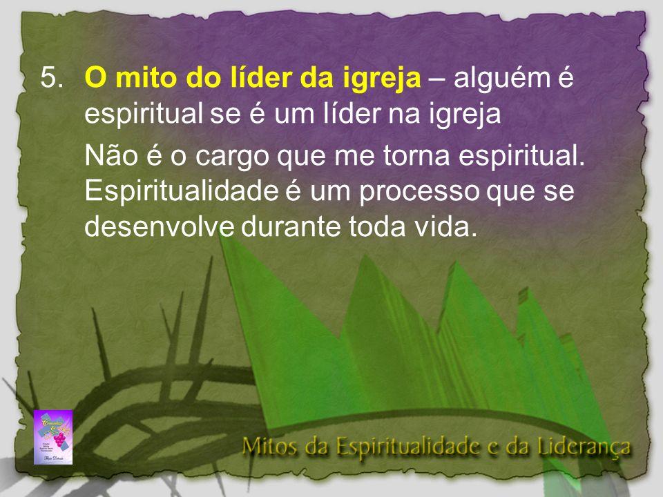 5.O mito do líder da igreja – alguém é espiritual se é um líder na igreja Não é o cargo que me torna espiritual.