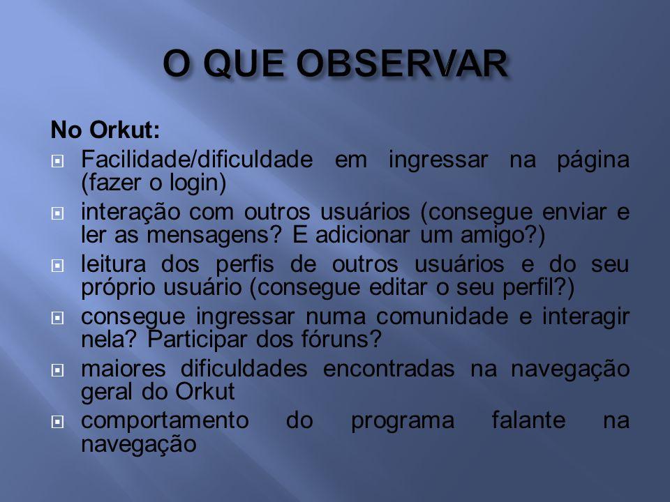 No Orkut: Facilidade/dificuldade em ingressar na página (fazer o login) interação com outros usuários (consegue enviar e ler as mensagens.
