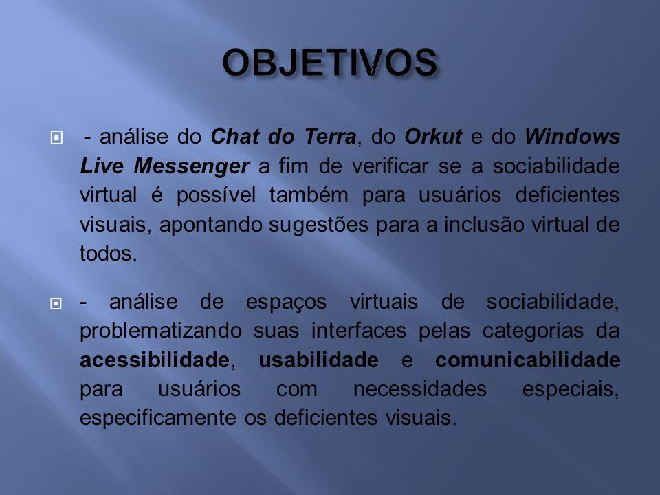- análise do Chat do Terra, do Orkut e do Windows Live Messenger a fim de verificar se a sociabilidade virtual é possível também para usuários deficientes visuais, apontando sugestões para a inclusão virtual de todos.
