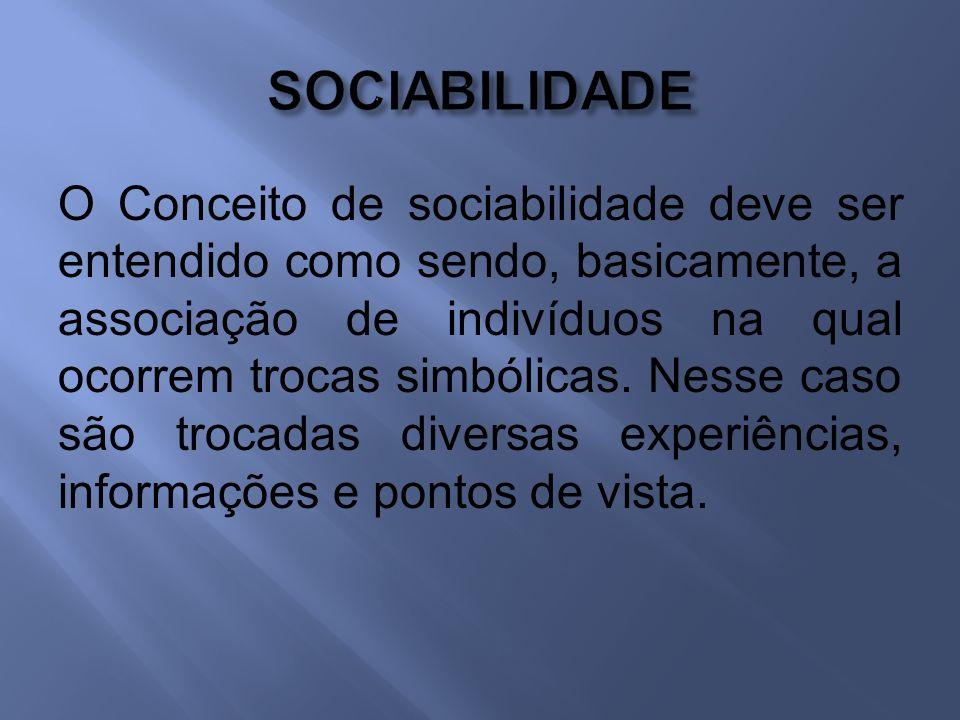 O Conceito de sociabilidade deve ser entendido como sendo, basicamente, a associação de indivíduos na qual ocorrem trocas simbólicas.
