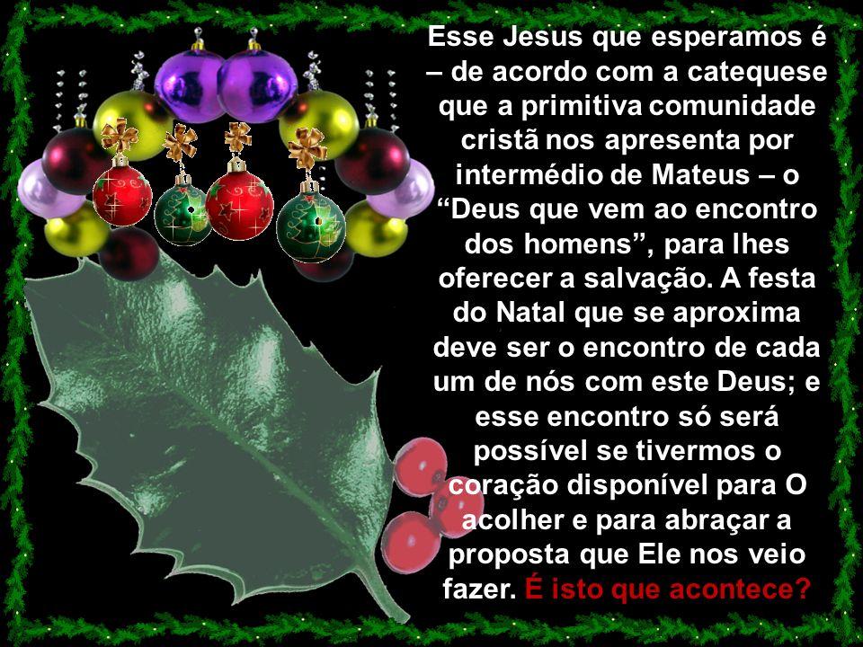 Esse Jesus que esperamos é – de acordo com a catequese que a primitiva comunidade cristã nos apresenta por intermédio de Mateus – o Deus que vem ao encontro dos homens, para lhes oferecer a salvação.