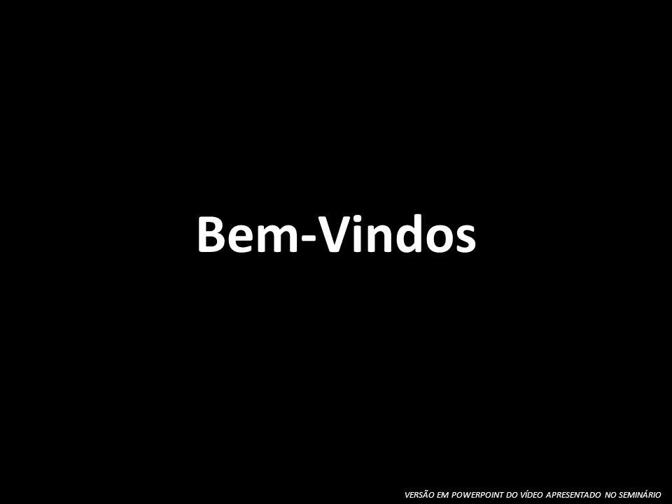 Bem-Vindos VERSÃO EM POWERPOINT DO VÍDEO APRESENTADO NO SEMINÁRIO