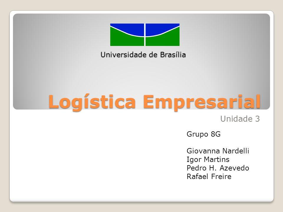 Logística Empresarial Unidade 3 Universidade de Brasília Grupo 8G Giovanna Nardelli Igor Martins Pedro H. Azevedo Rafael Freire