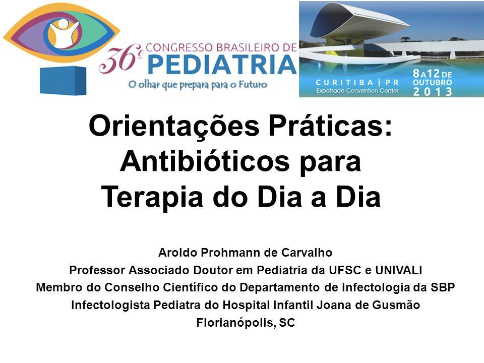 Orientações Práticas: Antibióticos para Terapia do Dia a Dia Aroldo Prohmann de Carvalho Professor Associado Doutor em Pediatria da UFSC e UNIVALI Membro do Conselho Científico do Departamento de Infectologia da SBP Infectologista Pediatra do Hospital Infantil Joana de Gusmão Florianópolis, SC