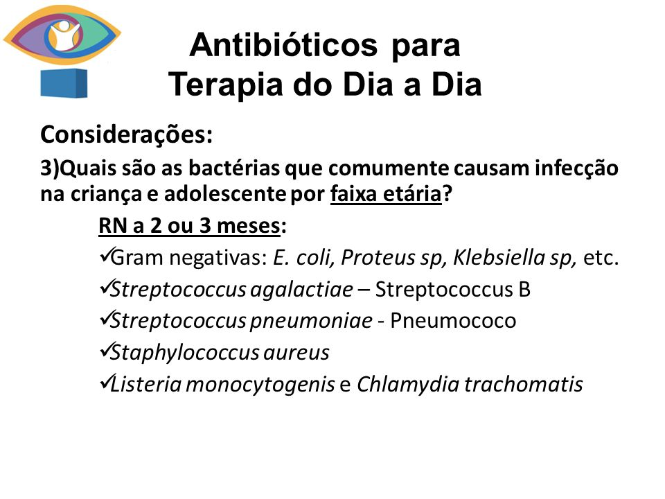 Considerações: 3)Quais são as bactérias que comumente causam infecção na criança e adolescente por faixa etária? RN a 2 ou 3 meses: Gram negativas: E.