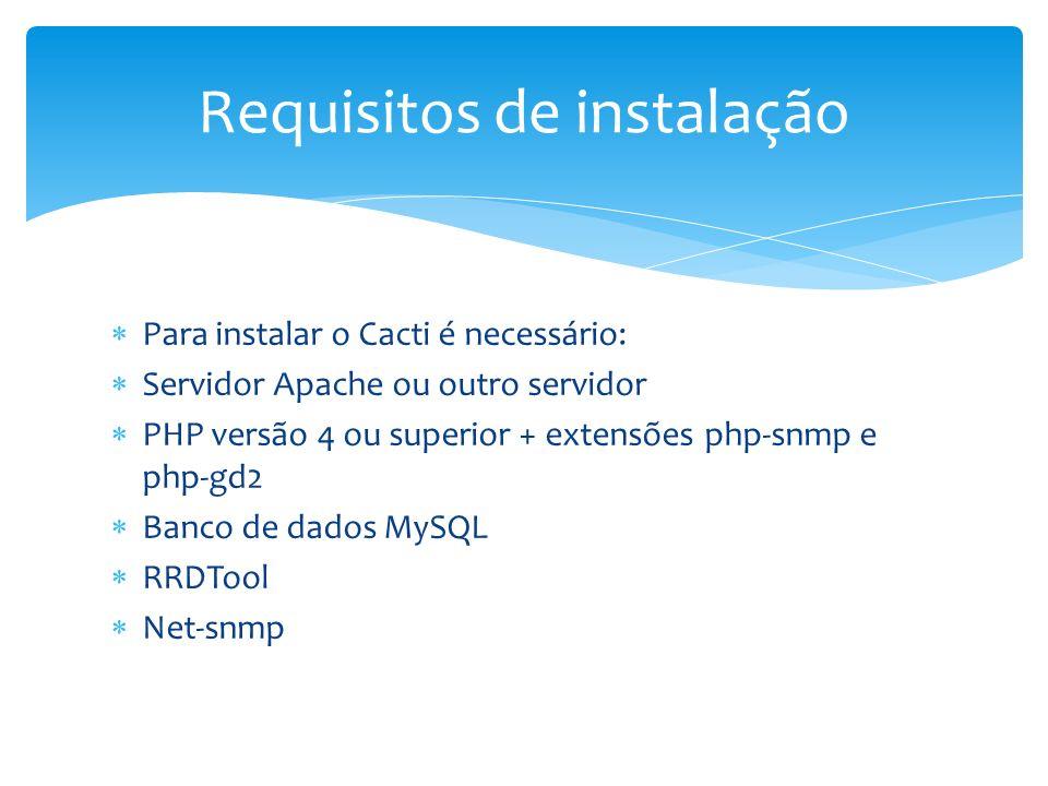 Para instalar o Cacti é necessário: Servidor Apache ou outro servidor PHP versão 4 ou superior + extensões php-snmp e php-gd2 Banco de dados MySQL RRD