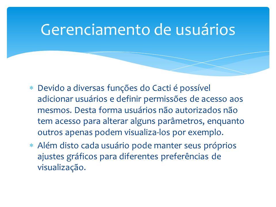 Devido a diversas funções do Cacti é possível adicionar usuários e definir permissões de acesso aos mesmos. Desta forma usuários não autorizados não t