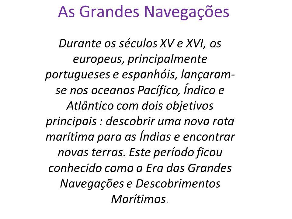 As Grandes Navegações Durante os séculos XV e XVI, os europeus, principalmente portugueses e espanhóis, lançaram- se nos oceanos Pacífico, Índico e Atlântico com dois objetivos principais : descobrir uma nova rota marítima para as Índias e encontrar novas terras.