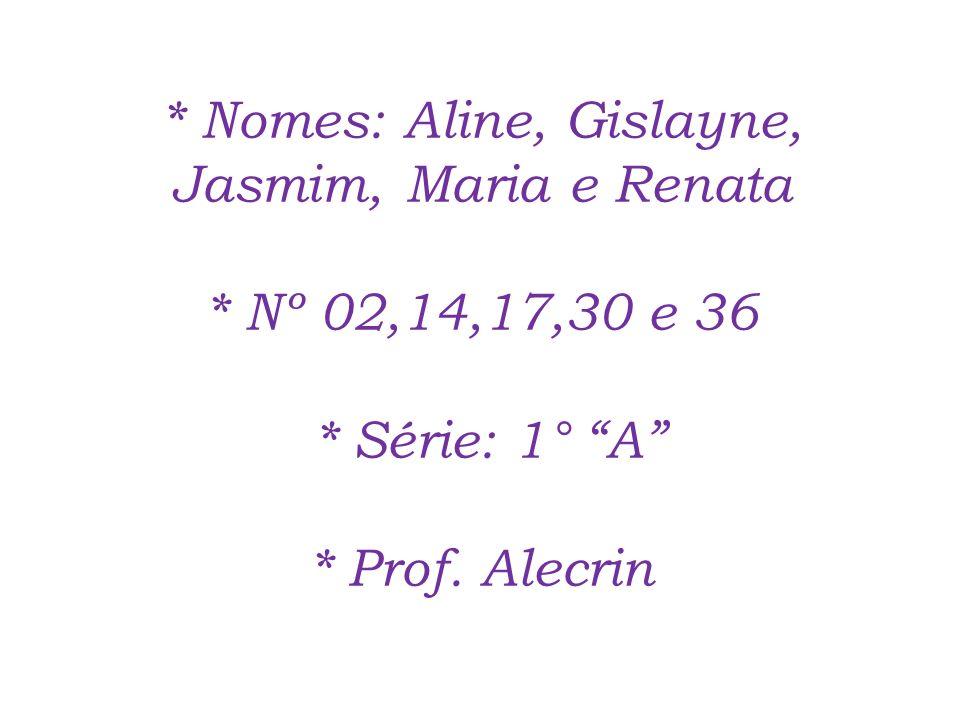* Nomes: Aline, Gislayne, Jasmim, Maria e Renata * Nº 02,14,17,30 e 36 * Série: 1° A * Prof.
