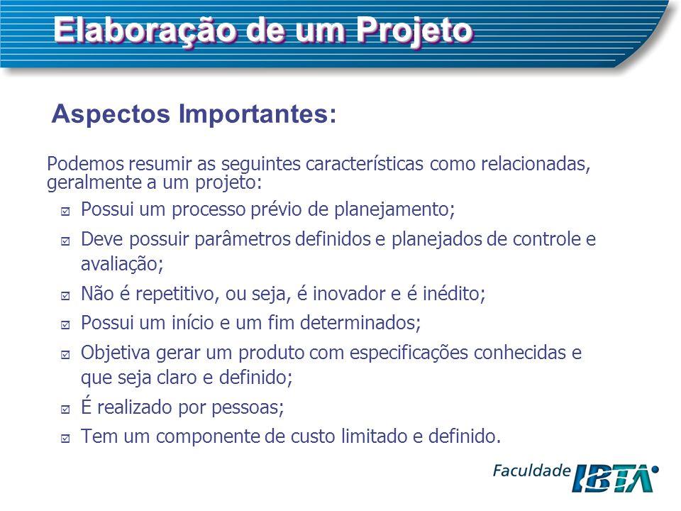 Elaboração de um Projeto Aspectos Importantes: Podemos resumir as seguintes características como relacionadas, geralmente a um projeto: Possui um proc