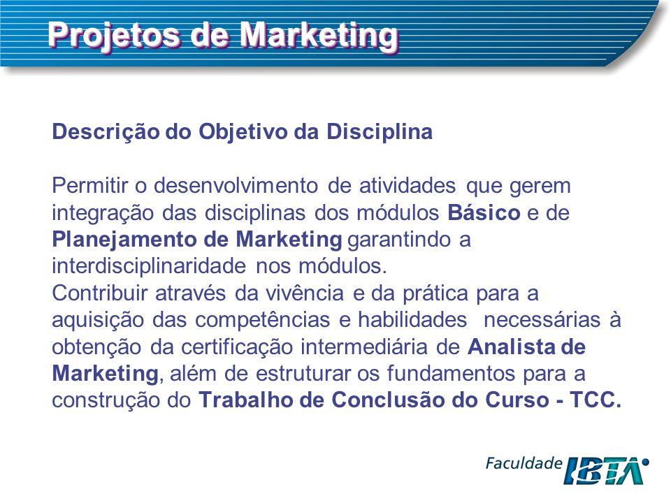 Projetos de Marketing Descrição do Objetivo da Disciplina Permitir o desenvolvimento de atividades que gerem integração das disciplinas dos módulos Básico e de Planejamento de Marketing garantindo a interdisciplinaridade nos módulos.
