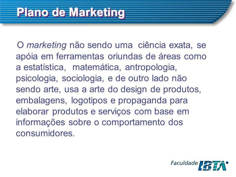Plano de Marketing O marketing não sendo uma ciência exata, se apóia em ferramentas oriundas de áreas como a estatística, matemática, antropologia, ps