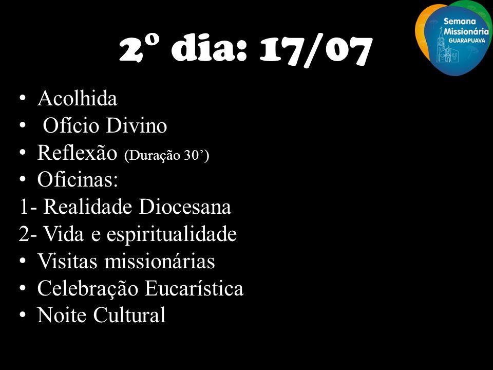 2° dia: 17/07 Acolhida Ofício Divino Reflexão (Duração 30) Oficinas: 1- Realidade Diocesana 2- Vida e espiritualidade Visitas missionárias Celebração