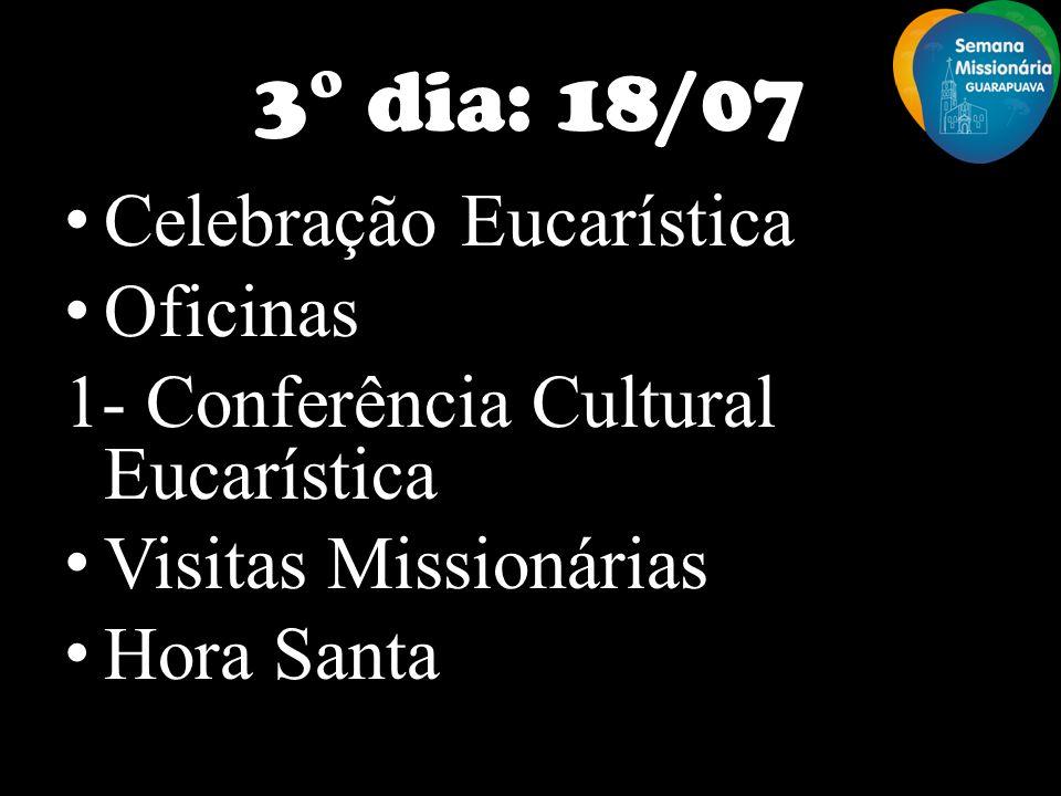 3° dia: 18/07 Celebração Eucarística Oficinas 1- Conferência Cultural Eucarística Visitas Missionárias Hora Santa