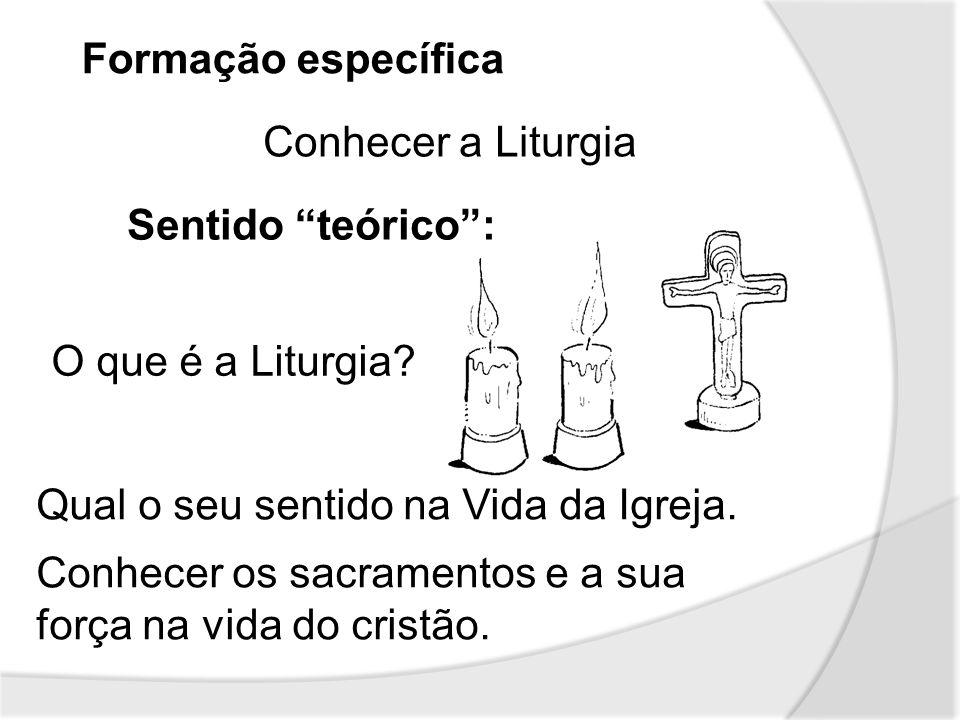 Formação específica Conhecer a Liturgia Sentido teórico: O que é a Liturgia? Qual o seu sentido na Vida da Igreja. Conhecer os sacramentos e a sua for