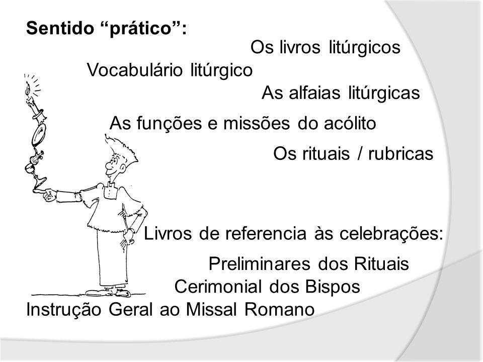 Sentido prático: Os livros litúrgicos As alfaias litúrgicas As funções e missões do acólito Os rituais / rubricas Livros de referencia às celebrações: