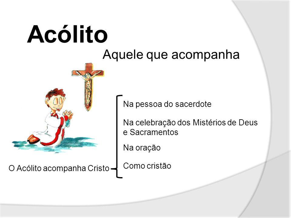 Acólito Aquele que acompanha O Acólito acompanha Cristo Na pessoa do sacerdote Como cristão Na celebração dos Mistérios de Deus e Sacramentos Na oraçã