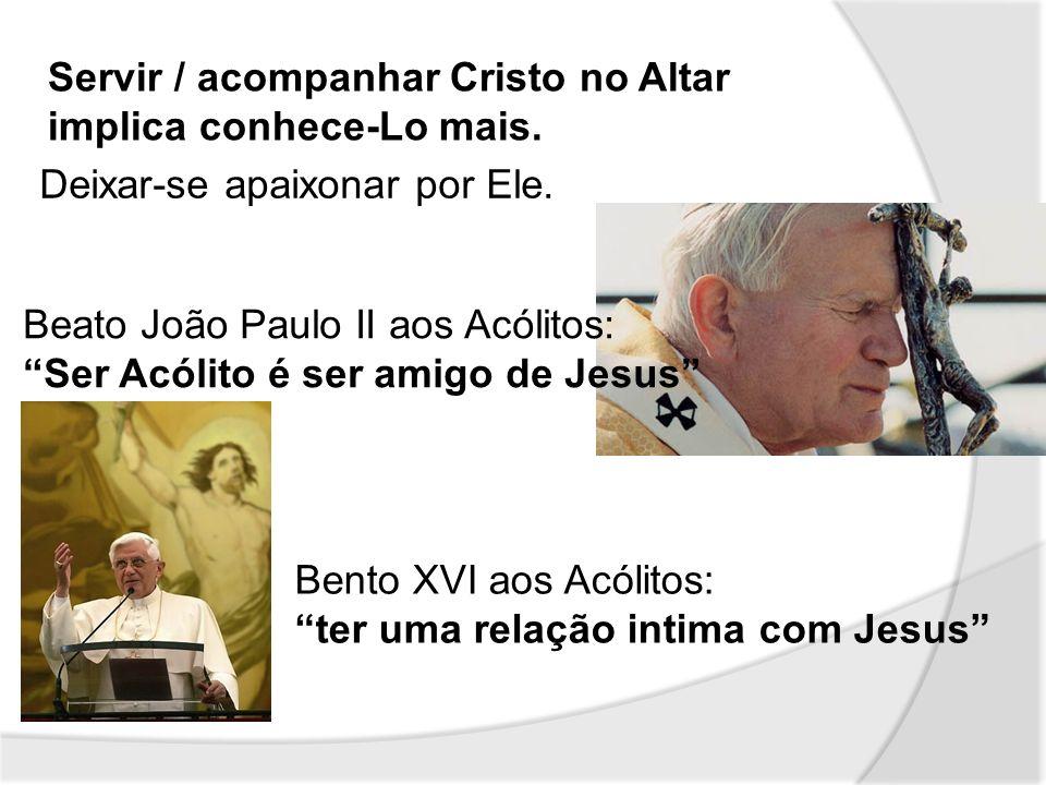 Servir / acompanhar Cristo no Altar implica conhece-Lo mais. Deixar-se apaixonar por Ele. Beato João Paulo II aos Acólitos: Ser Acólito é ser amigo de