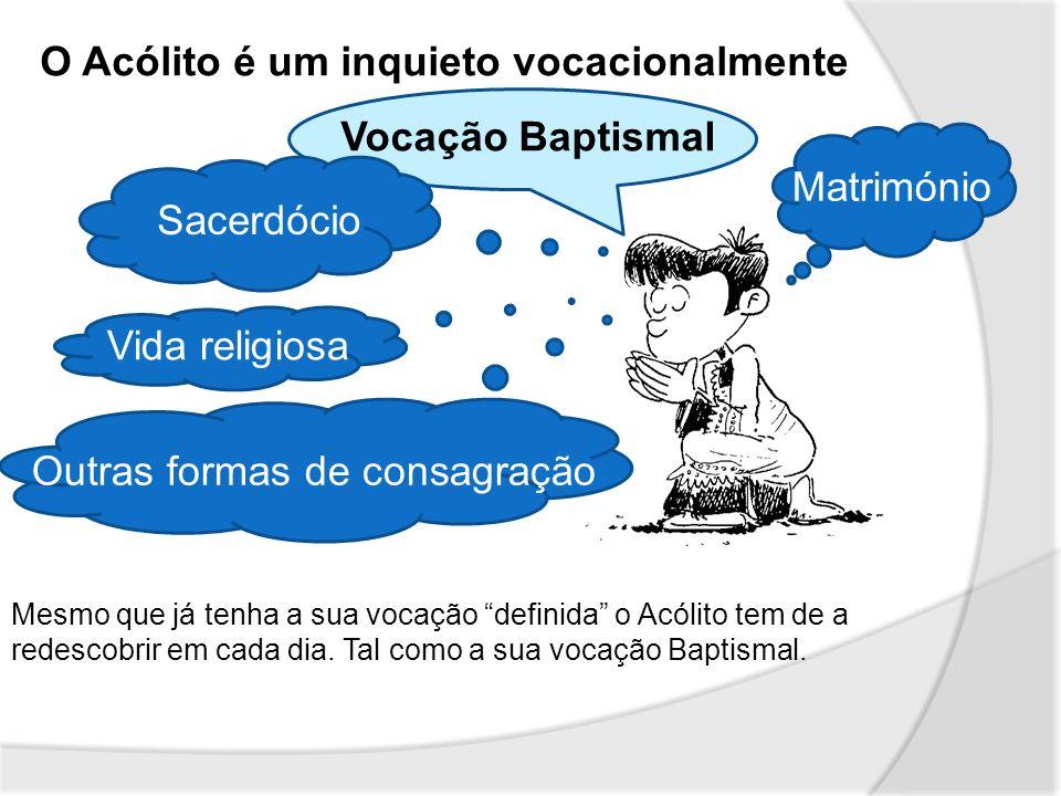O Acólito é um inquieto vocacionalmente Vida religiosa Matrimónio Vocação Baptismal Mesmo que já tenha a sua vocação definida o Acólito tem de a redes