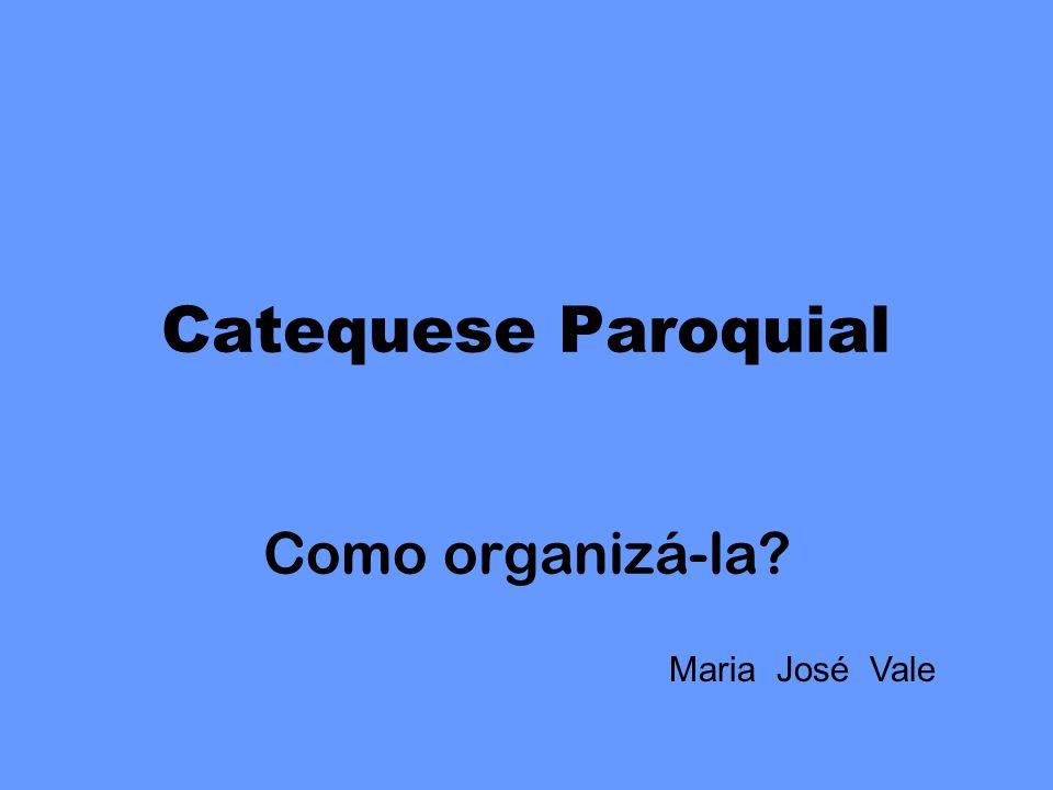 Catequese Paroquial Como organizá-la? Maria José Vale