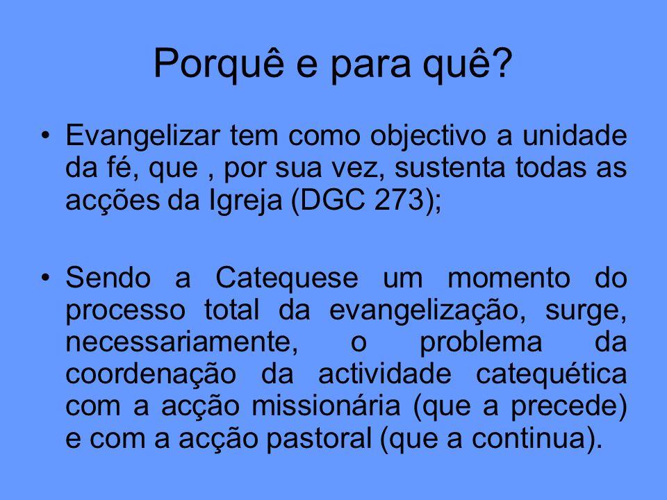 Porquê e para quê? Evangelizar tem como objectivo a unidade da fé, que, por sua vez, sustenta todas as acções da Igreja (DGC 273); Sendo a Catequese u