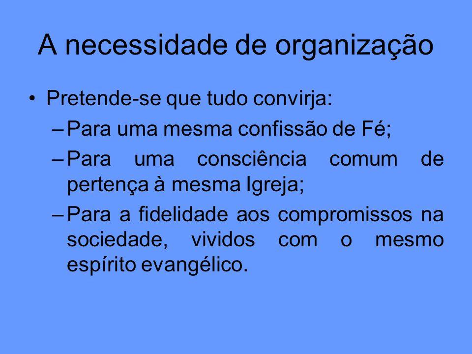 A necessidade de organização Pretende-se que tudo convirja: –Para uma mesma confissão de Fé; –Para uma consciência comum de pertença à mesma Igreja; –