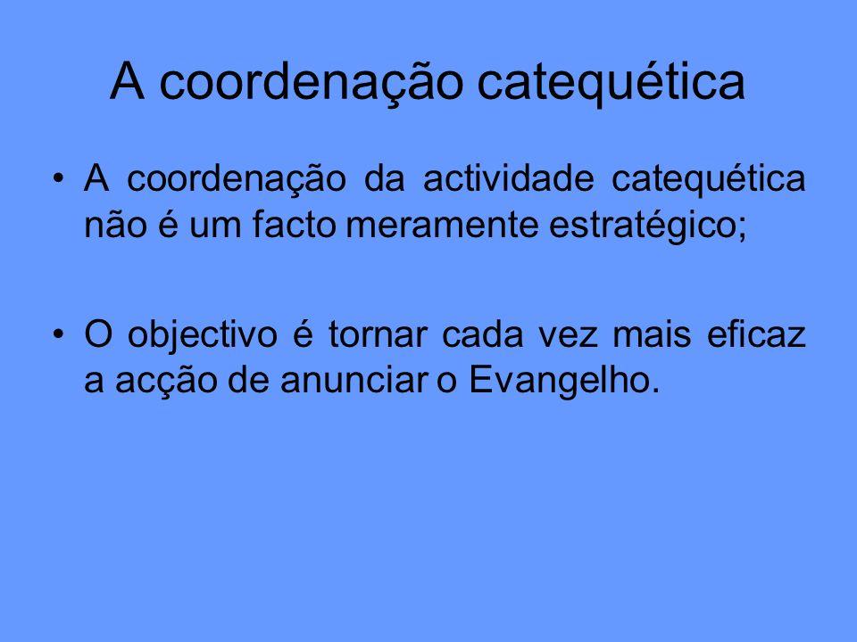 A coordenação catequética A coordenação da actividade catequética não é um facto meramente estratégico; O objectivo é tornar cada vez mais eficaz a ac