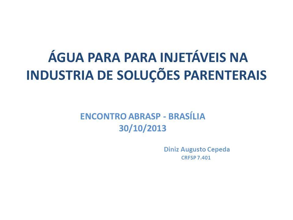 ÁGUA PARA PARA INJETÁVEIS NA INDUSTRIA DE SOLUÇÕES PARENTERAIS ENCONTRO ABRASP - BRASÍLIA 30/10/2013 Diniz Augusto Cepeda CRFSP 7.401