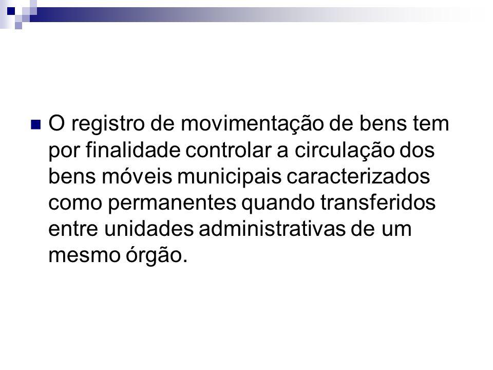 O registro de movimentação de bens tem por finalidade controlar a circulação dos bens móveis municipais caracterizados como permanentes quando transfe