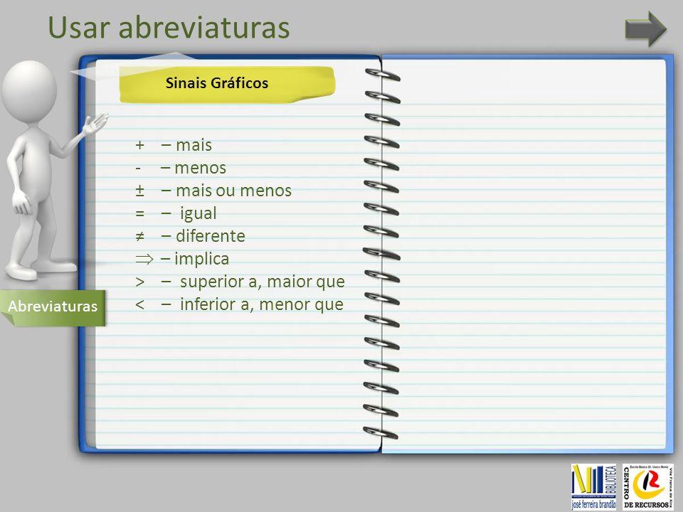 Usar abreviaturas Abreviaturas + – mais -– menos ± – mais ou menos = – igual – diferente – implica > – superior a, maior que < – inferior a, menor que