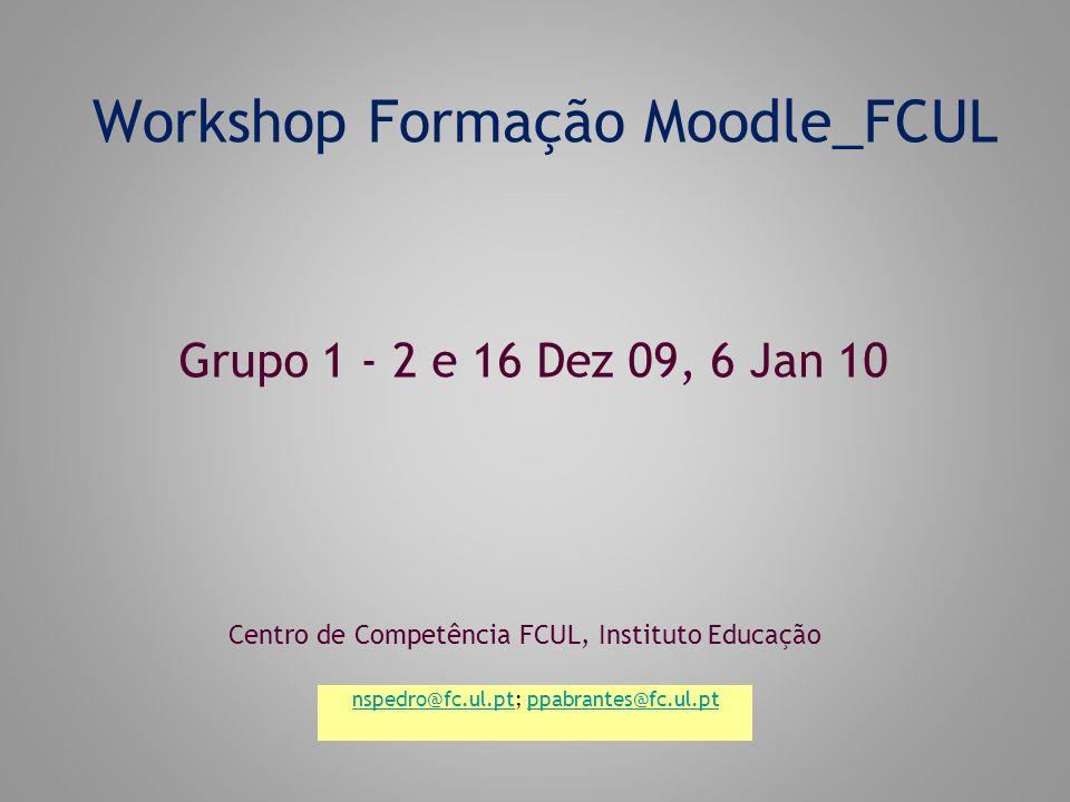 Workshop Formação Moodle_FCUL Centro de Competência FCUL, Instituto Educação Grupo 1 - 2 e 16 Dez 09, 6 Jan 10 nspedro@fc.ul.ptnspedro@fc.ul.pt; ppabrantes@fc.ul.ptppabrantes@fc.ul.pt