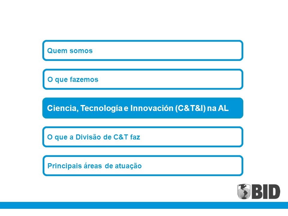 O que a Divisão de C&T faz O que fazemos Principais áreas de atuação Ciencia, Tecnología e Innovación (C&T&I) na AL Quem somos