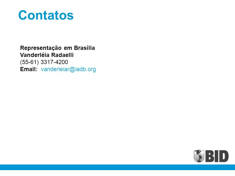 Contatos Representação em Brasília Vanderléia Radaelli (55-61) 3317-4200 Email: vanderleiar@iadb.org