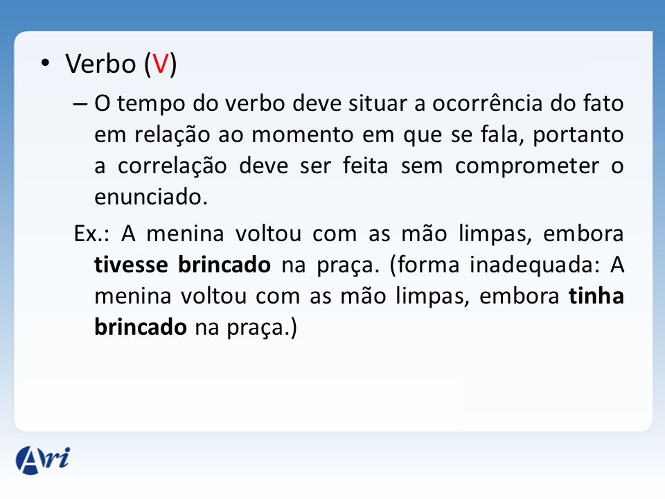 Verbo (V) – O tempo do verbo deve situar a ocorrência do fato em relação ao momento em que se fala, portanto a correlação deve ser feita sem compromet