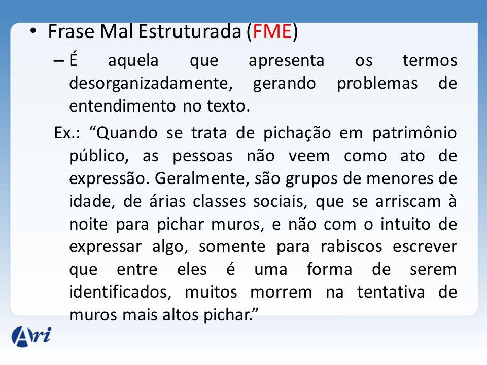 Frase Mal Estruturada (FME) – É aquela que apresenta os termos desorganizadamente, gerando problemas de entendimento no texto. Ex.: Quando se trata de