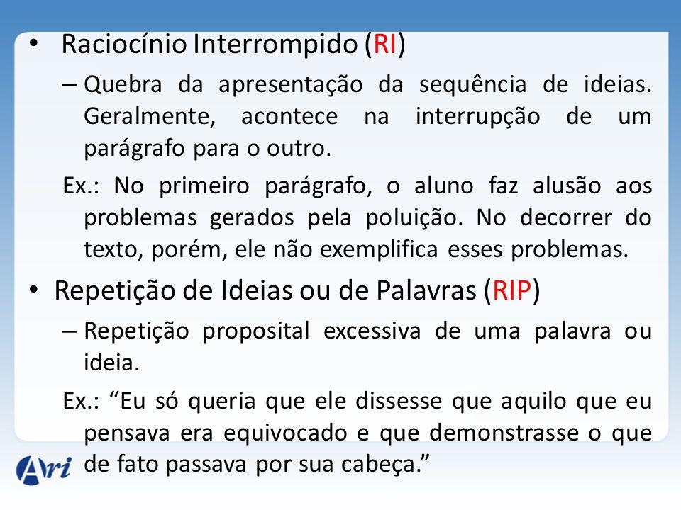 Raciocínio Interrompido (RI) – Quebra da apresentação da sequência de ideias. Geralmente, acontece na interrupção de um parágrafo para o outro. Ex.: N