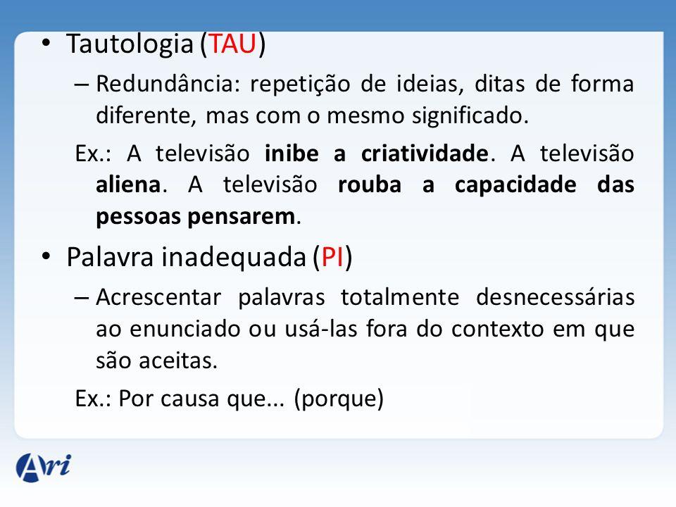 Tautologia (TAU) – Redundância: repetição de ideias, ditas de forma diferente, mas com o mesmo significado. Ex.: A televisão inibe a criatividade. A t