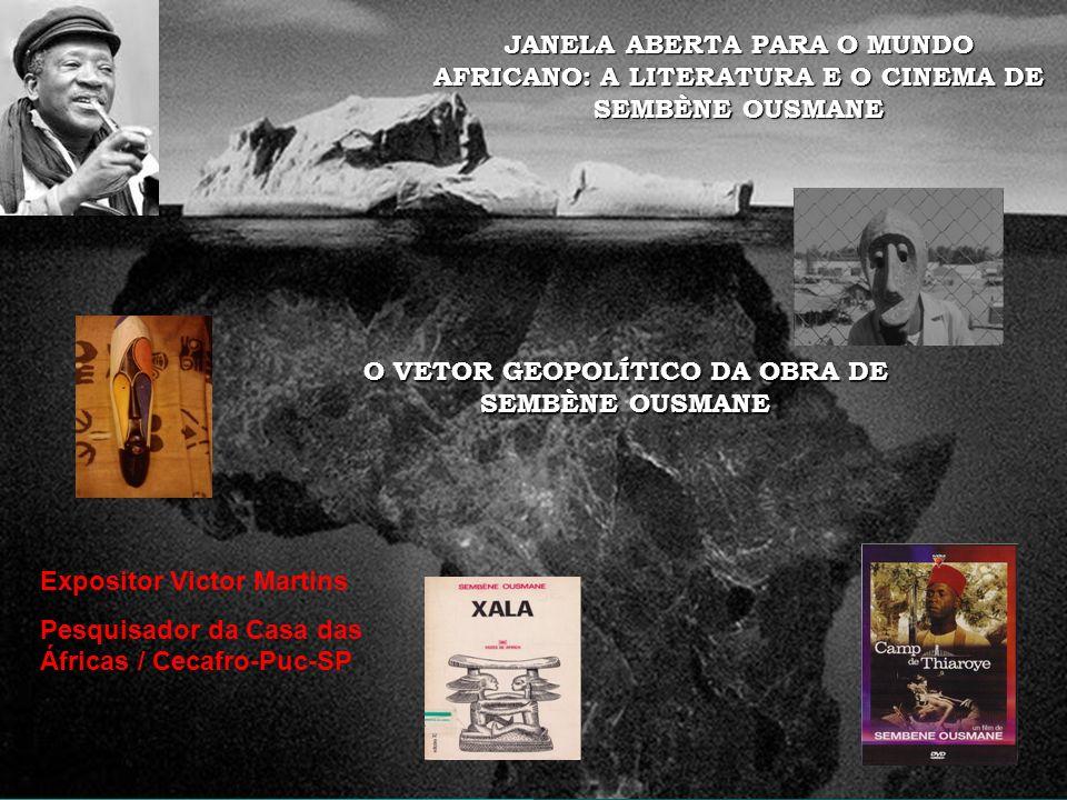 JANELA ABERTA PARA O MUNDO AFRICANO: A LITERATURA E O CINEMA DE SEMBÈNE OUSMANE Expositor Victor Martins Pesquisador da Casa das Áfricas / Cecafro-Puc