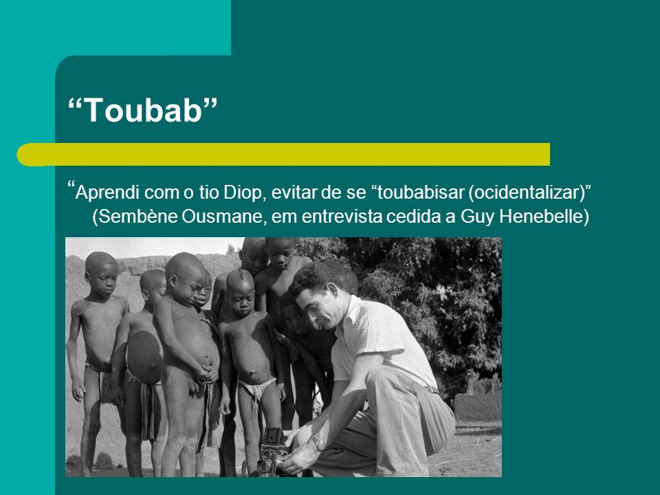 Toubab Aprendi com o tio Diop, evitar de se toubabisar (ocidentalizar) (Sembène Ousmane, em entrevista cedida a Guy Henebelle) Predomina na consciênci
