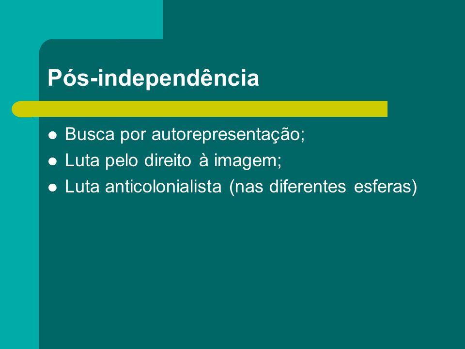 Pós-independência Busca por autorepresentação; Luta pelo direito à imagem; Luta anticolonialista (nas diferentes esferas)