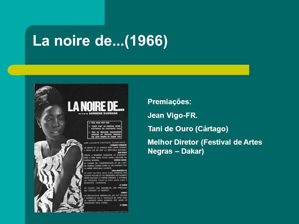 La noire de...(1966) Premiações: Jean Vigo-FR. Tani de Ouro (Cártago) Melhor Diretor (Festival de Artes Negras – Dakar)