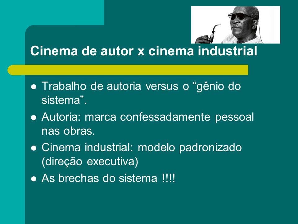 Cinema de autor x cinema industrial Trabalho de autoria versus o gênio do sistema. Autoria: marca confessadamente pessoal nas obras. Cinema industrial